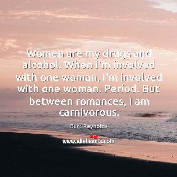 Women are my drugs and alcohol. When I'm involved with one woman, Burt Reynolds Picture Quote