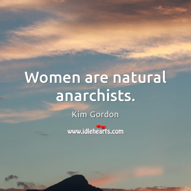 Women are natural anarchists. Image