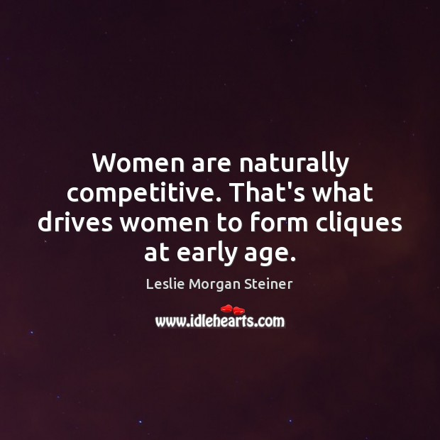 Women are naturally competitive. That's what drives women to form cliques at early age. Image