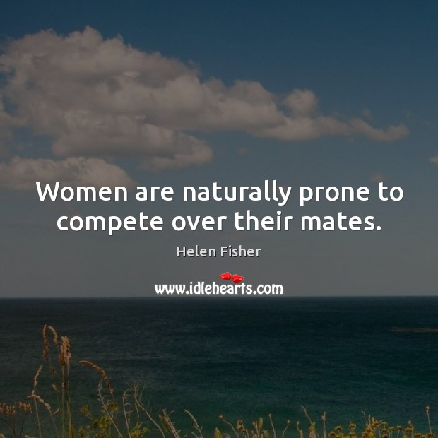 Women are naturally prone to compete over their mates. Helen Fisher Picture Quote