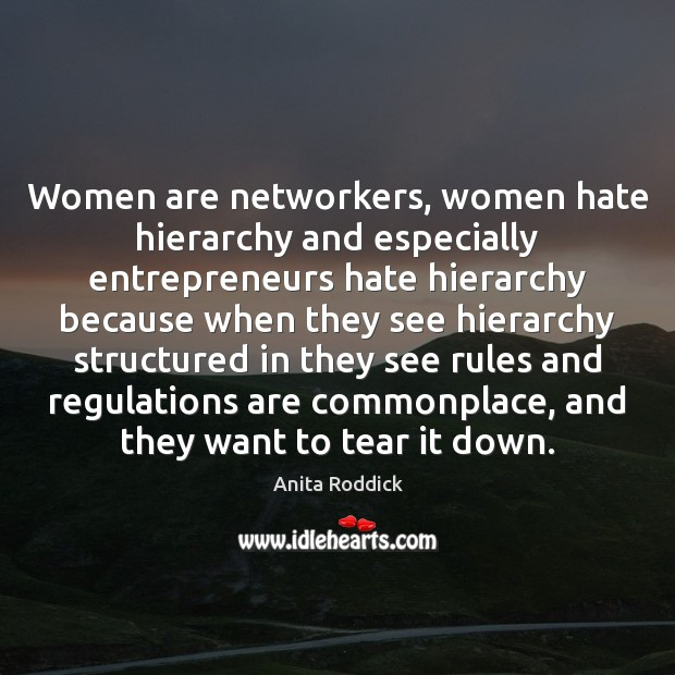 Women are networkers, women hate hierarchy and especially entrepreneurs hate hierarchy because Anita Roddick Picture Quote