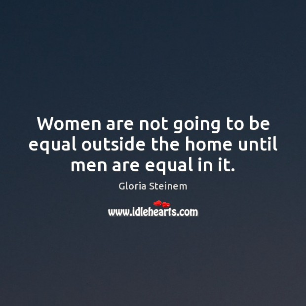 Image, Women are not going to be equal outside the home until men are equal in it.