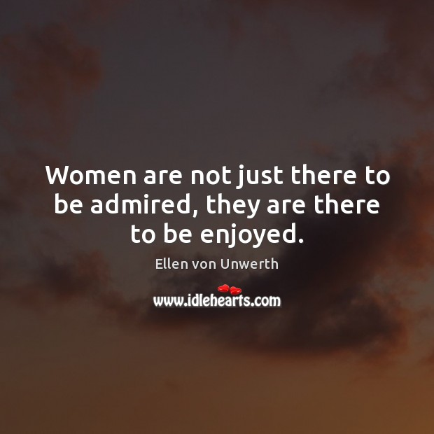 Image, Women are not just there to be admired, they are there to be enjoyed.