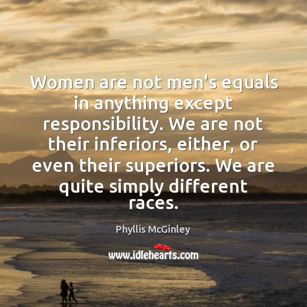 Women are not men's equals in anything except responsibility. We are not Phyllis McGinley Picture Quote