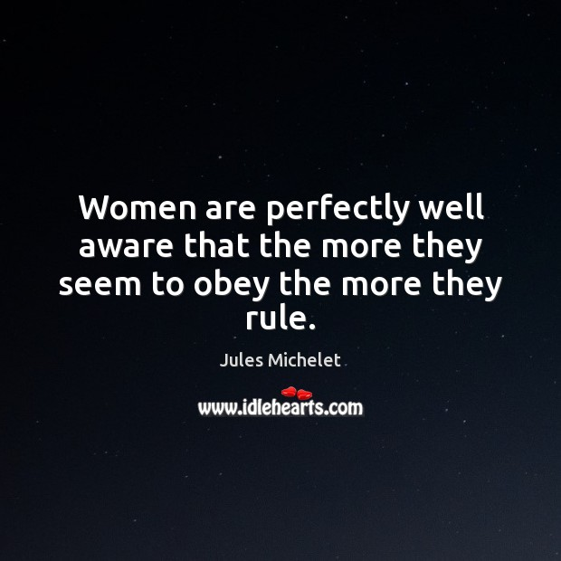 Women are perfectly well aware that the more they seem to obey the more they rule. Jules Michelet Picture Quote