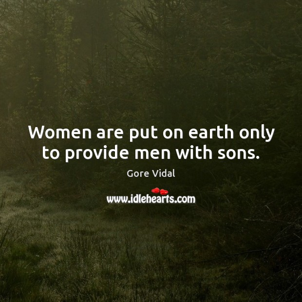 Women are put on earth only to provide men with sons. Gore Vidal Picture Quote