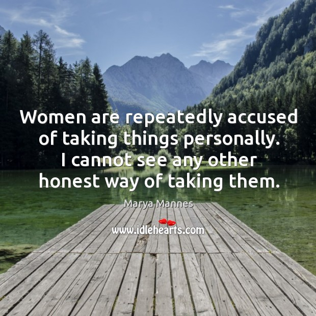 Image, Women are repeatedly accused of taking things personally. I cannot see any other honest way of taking them.