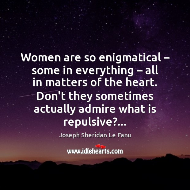Women are so enigmatical – some in everything – all in matters of the Image