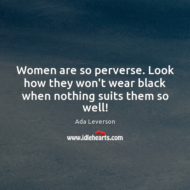 Women are so perverse. Look how they won't wear black when nothing suits them so well! Ada Leverson Picture Quote