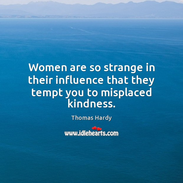 Women are so strange in their influence that they tempt you to misplaced kindness. Thomas Hardy Picture Quote