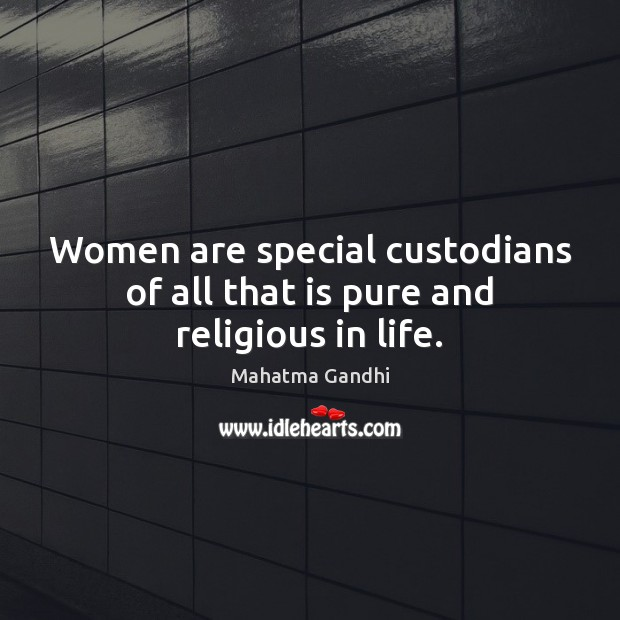 Women are special custodians of all that is pure and religious in life. Image