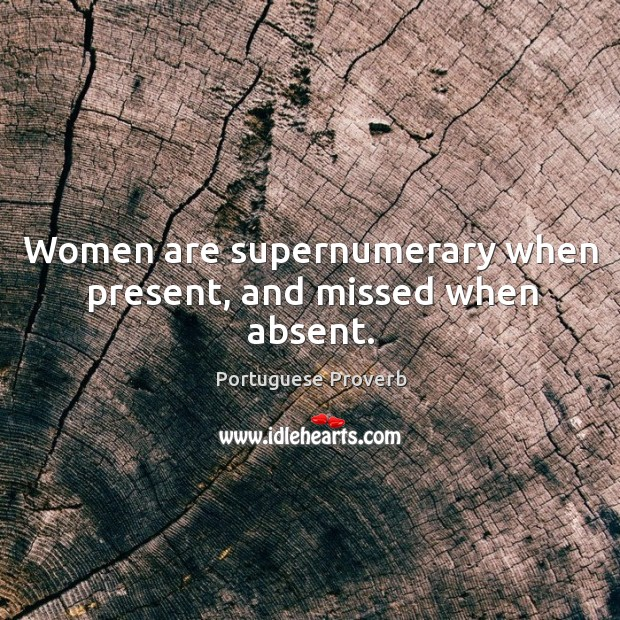 Image, Women are supernumerary when present, and missed when absent.