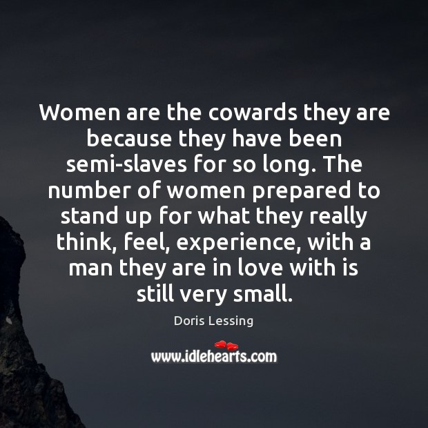 Women are the cowards they are because they have been semi-slaves for Doris Lessing Picture Quote