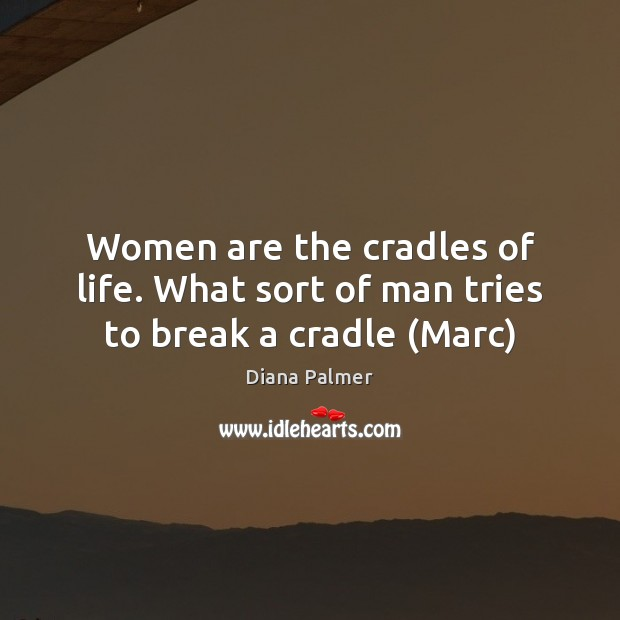 Image, Women are the cradles of life. What sort of man tries to break a cradle (Marc)