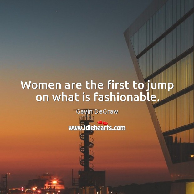 Women are the first to jump on what is fashionable. Image