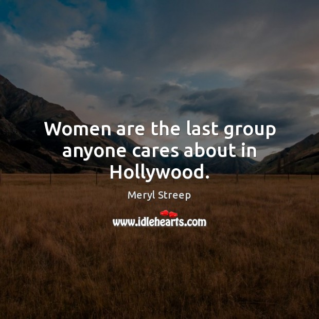 Women are the last group anyone cares about in Hollywood. Meryl Streep Picture Quote