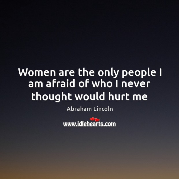 Women are the only people I am afraid of who I never thought would hurt me Image