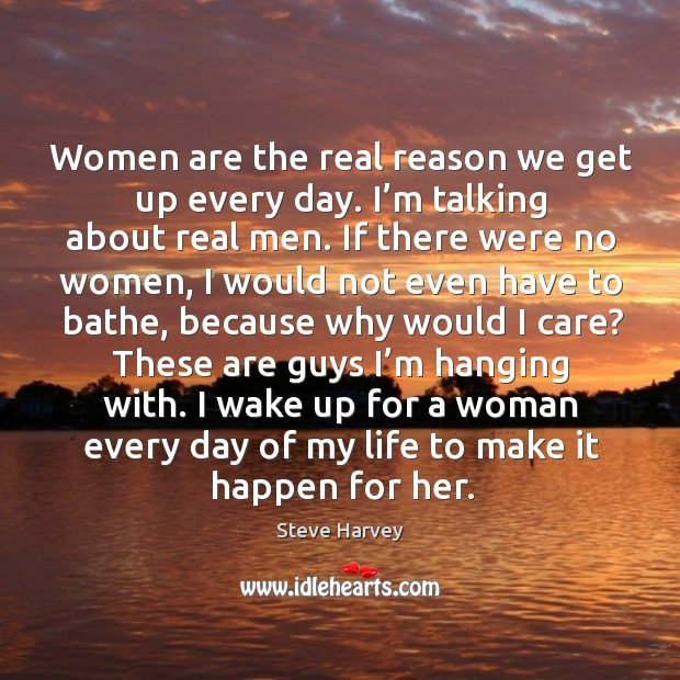 Women are the real reason we get up every day. I'm talking about real men. Image