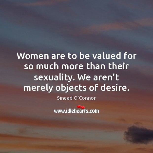 Women are to be valued for so much more than their sexuality. Sinead O'Connor Picture Quote