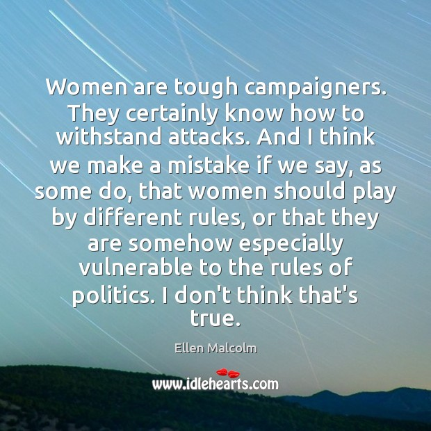 Women are tough campaigners. They certainly know how to withstand attacks. And Politics Quotes Image