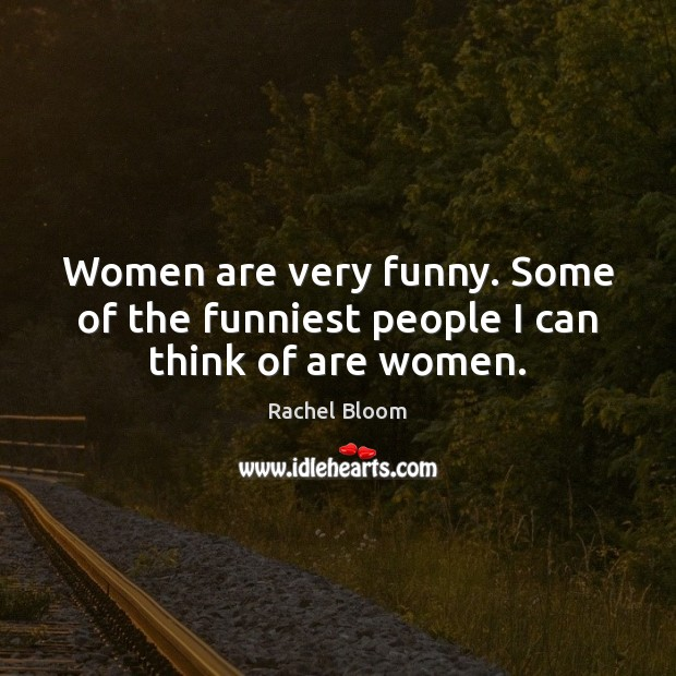 Image, Women are very funny. Some of the funniest people I can think of are women.