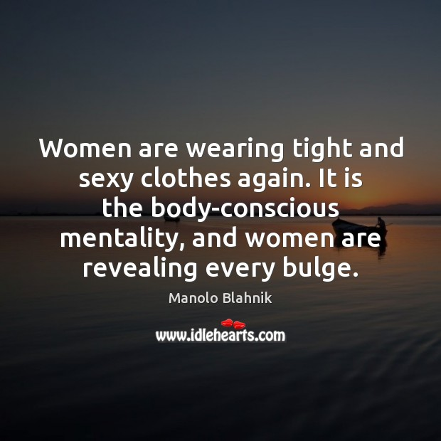 Women are wearing tight and sexy clothes again. It is the body-conscious Manolo Blahnik Picture Quote