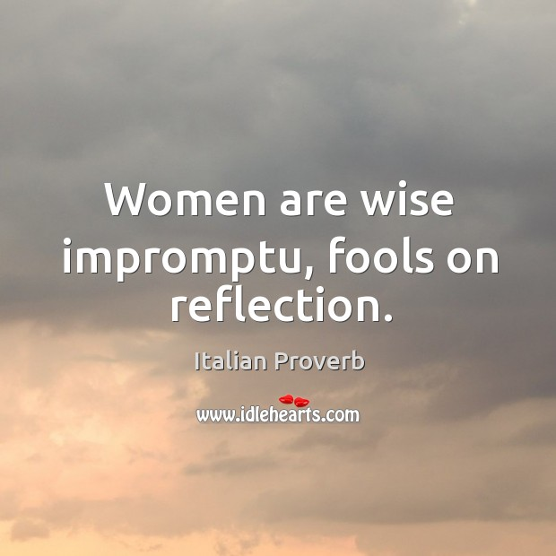 Women are wise impromptu, fools on reflection. Image