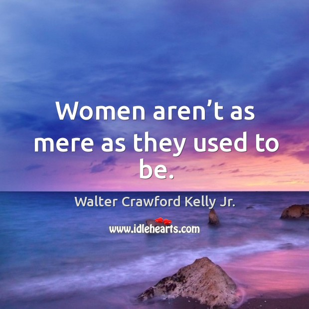 Women aren't as mere as they used to be. Image