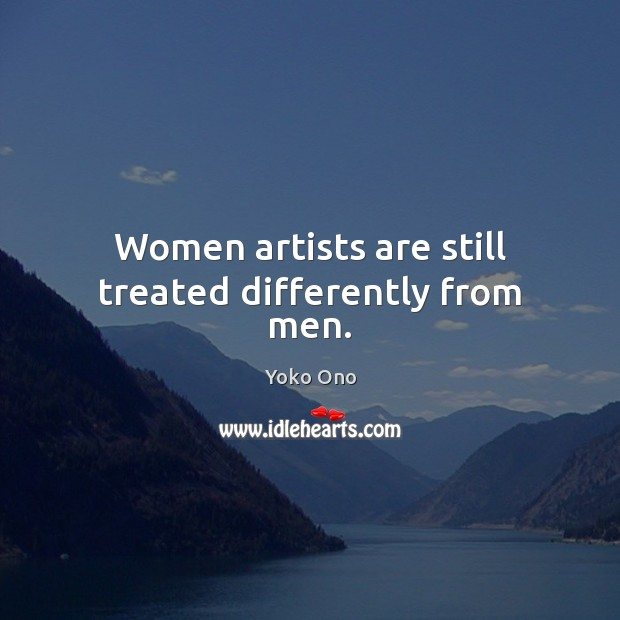 Women artists are still treated differently from men. Yoko Ono Picture Quote