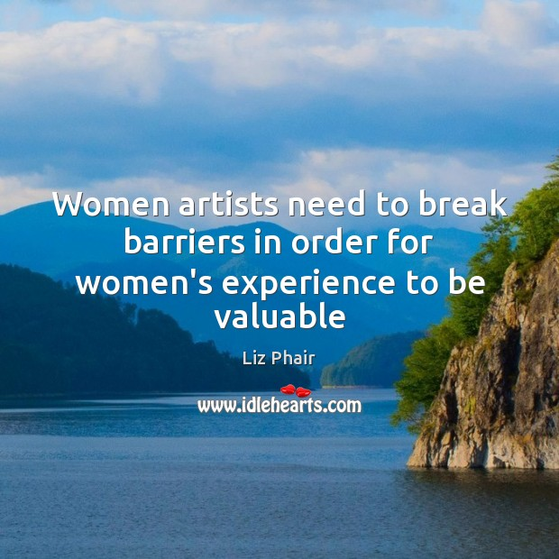 Women artists need to break barriers in order for women's experience to be valuable Liz Phair Picture Quote