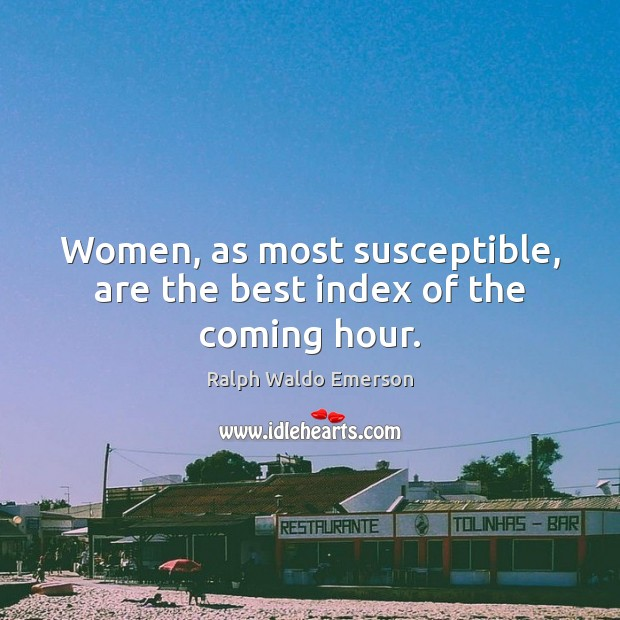 Women, as most susceptible, are the best index of the coming hour. Image