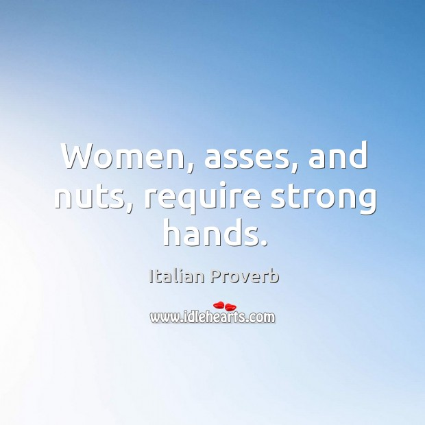 Women, asses, and nuts, require strong hands. Image