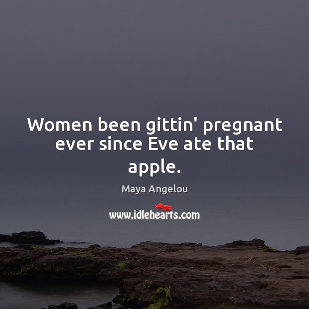 Image, Women been gittin' pregnant ever since Eve ate that apple.
