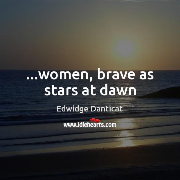 …women, brave as stars at dawn Edwidge Danticat Picture Quote