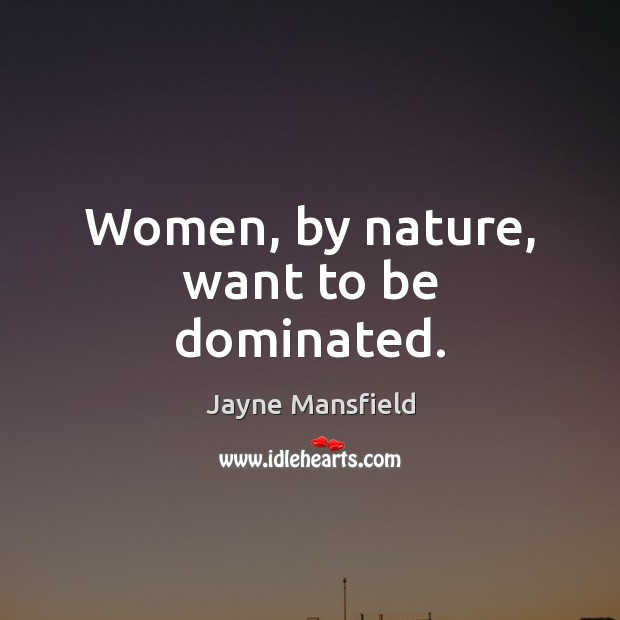 Women, by nature, want to be dominated. Image