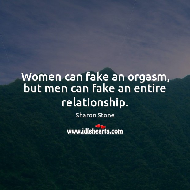 Women can fake an orgasm, but men can fake an entire relationship. Image