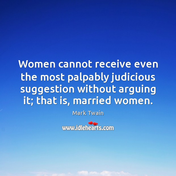 Women cannot receive even the most palpably judicious suggestion without arguing it; Image
