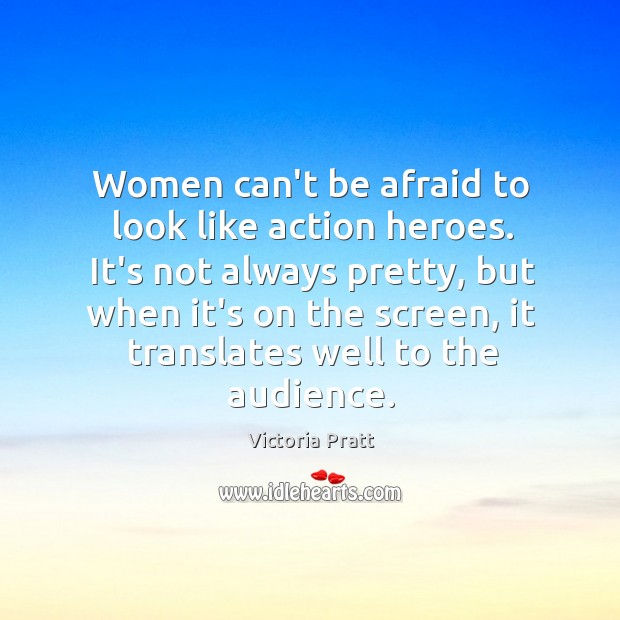 Women can't be afraid to look like action heroes. It's not always Victoria Pratt Picture Quote