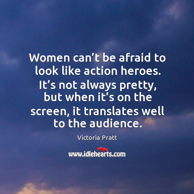 Women can't be afraid to look like action heroes. Victoria Pratt Picture Quote
