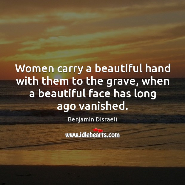 Women carry a beautiful hand with them to the grave, when a Benjamin Disraeli Picture Quote