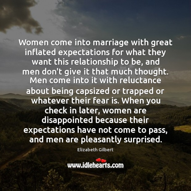 Women come into marriage with great inflated expectations for what they want Elizabeth Gilbert Picture Quote