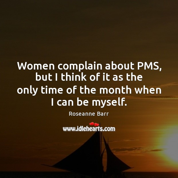 Women complain about PMS, but I think of it as the only Roseanne Barr Picture Quote