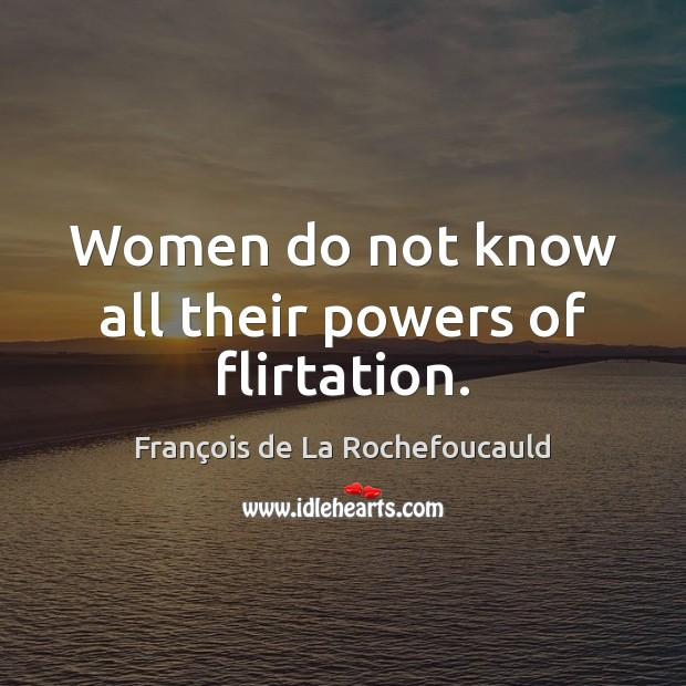 Women do not know all their powers of flirtation. François de La Rochefoucauld Picture Quote