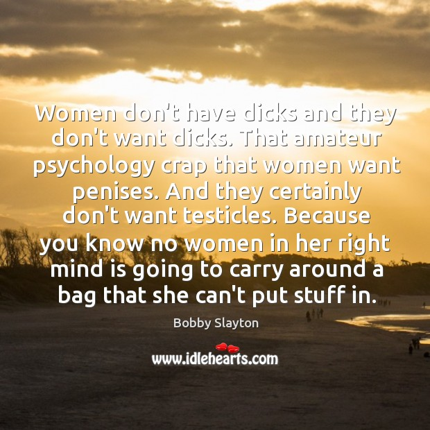 Women don't have dicks and they don't want dicks. That amateur psychology Image