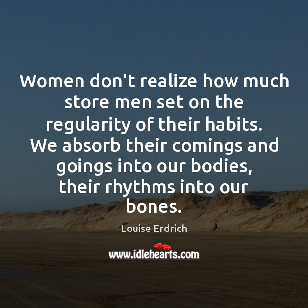 Women don't realize how much store men set on the regularity of Louise Erdrich Picture Quote