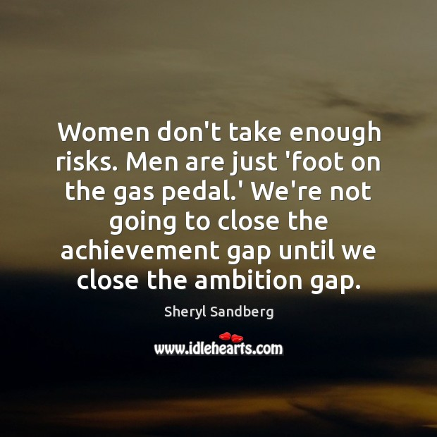 Women don't take enough risks. Men are just 'foot on the gas Image