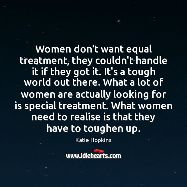 Women don't want equal treatment, they couldn't handle it if they got Image