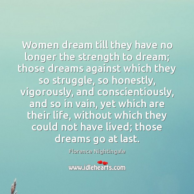 Women dream till they have no longer the strength to dream; those Florence Nightingale Picture Quote