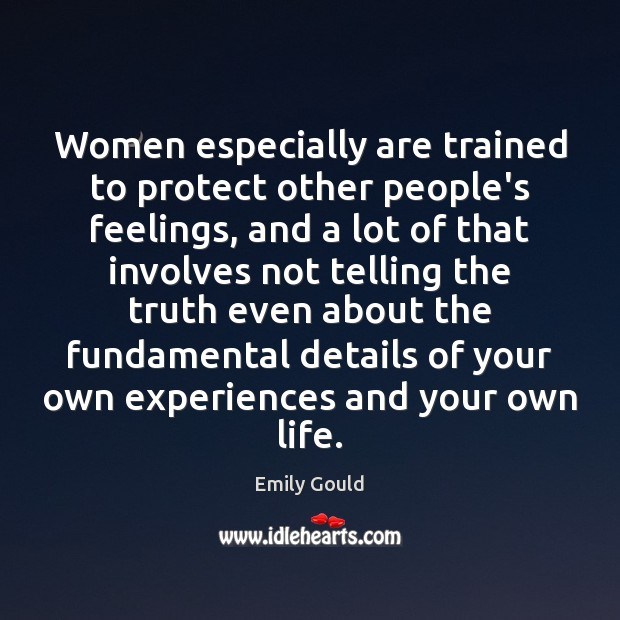 Women especially are trained to protect other people's feelings, and a lot Emily Gould Picture Quote