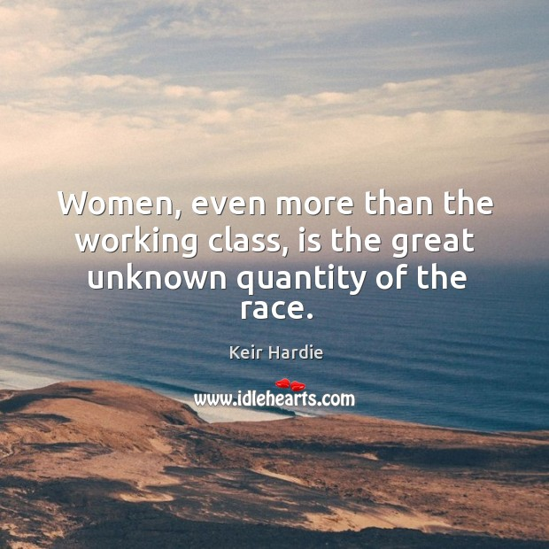Women, even more than the working class, is the great unknown quantity of the race. Image